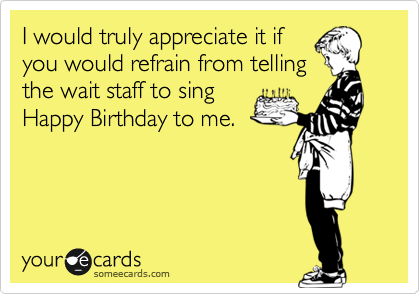 I would truly appreciate it if you would refrain from telling the wait staff to sing Happy Birthday to me.