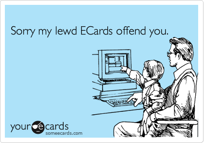 Sorry my lewd ECards offend you.