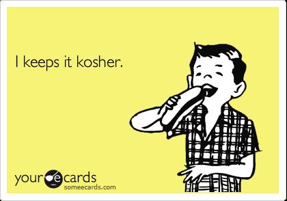 I keeps it kosher.