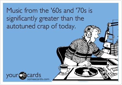 Music from the '60s and '70s is significantly greater than the autotuned crap of today.