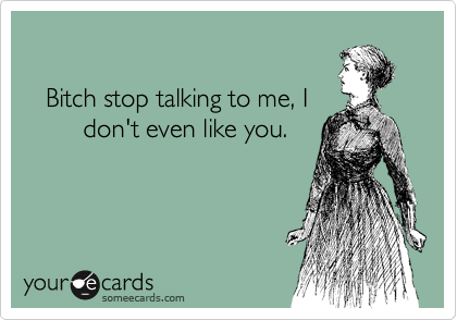 Bitch stop talking to me, I         don't even like you.