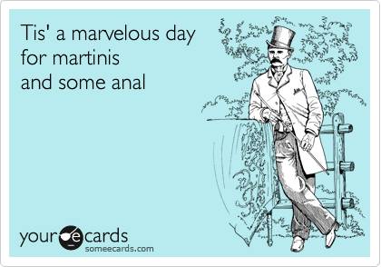 Tis' a marvelous day for martinis and some anal