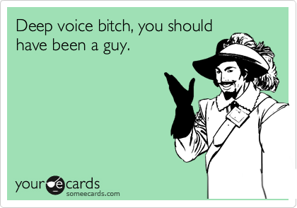 Deep voice bitch, you should have been a guy.