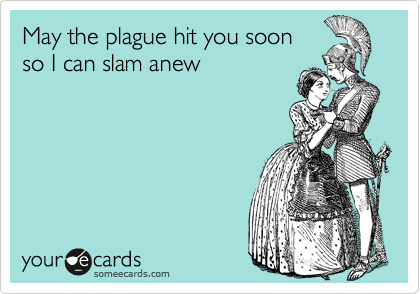 May the plague hit you soon so I can slam anew