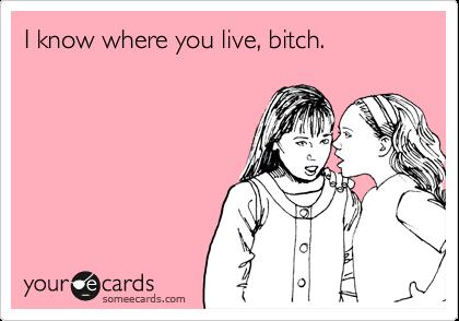 I know where you live, bitch.