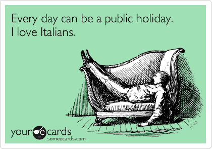 Every day can be a public holiday. I love Italians.