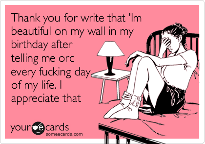Thank you for write that 'Im beautiful on my wall in my birthday after telling me orc every fucking day of my life. I appreciate that