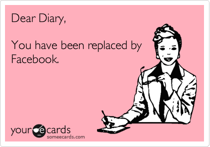 Dear Diary,  You have been replaced by Facebook.