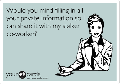 Would you mind filling in all your private information so I can share it with my stalker co-worker?
