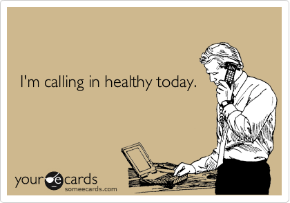 I'm calling in healthy today.