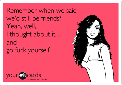 Remember when we said  we'd still be friends? Yeah, well,  I thought about it....  and  go fuck yourself.
