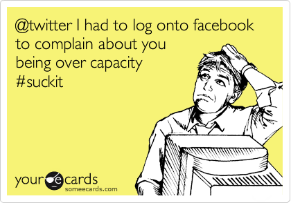 @twitter I had to log onto facebook to complain about you  being over capacity  %23suckit