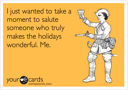 I just wanted to take a moment to salute someone who truly makes the holidays wonderful. Me.