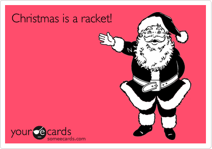 Christmas is a racket!