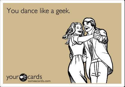 You dance like a geek.