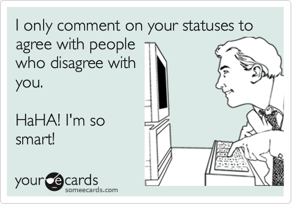 I only comment on your statuses to agree with people who disagree with you.  HaHA! I'm so smart!
