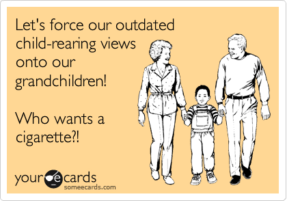 Let's force our outdated child-rearing views onto our grandchildren!  Who wants a cigarette?!