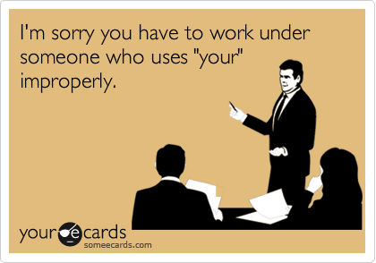 """I'm sorry you have to work under someone who uses """"your"""" improperly."""