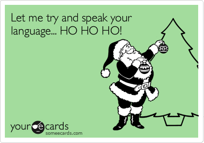 Let me try and speak your language... HO HO HO!
