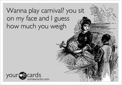 Wanna play carnival? you sit  on my face and I guess how much you weigh