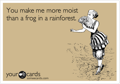 You make me more moist than a frog in a rainforest.