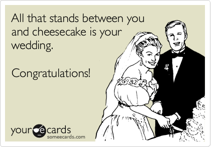 All that stands between you and cheesecake is your wedding.   Congratulations!