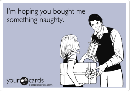 I'm hoping you bought me something naughty.