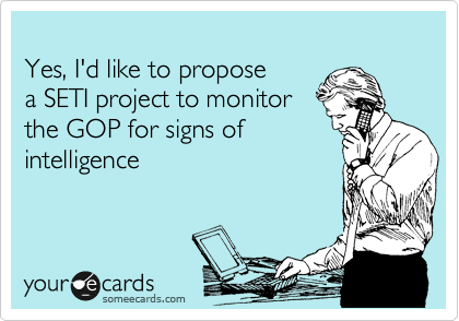 Yes, I'd like to propose  a SETI project to monitor  the GOP for signs of intelligence