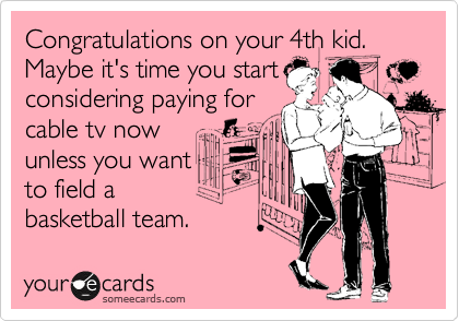 Congratulations on your 4th kid. Maybe it's time you start considering paying for cable tv now unless you want to field a basketball team.