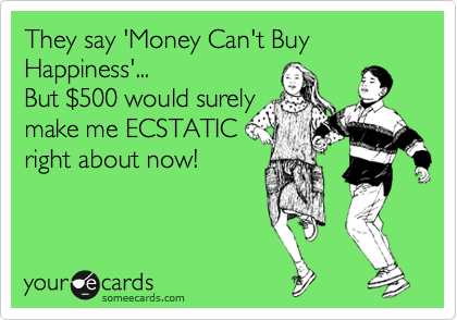 They say 'Money Can't Buy Happiness'...      But %24500 would surely  make me ECSTATIC  right about now!
