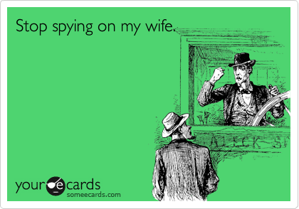 Stop spying on my wife.