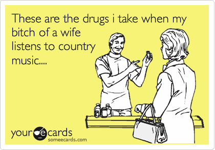 These are the drugs i take when my bitch of a wife listens to country music....
