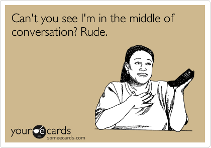 Can't you see I'm in the middle of conversation? Rude.