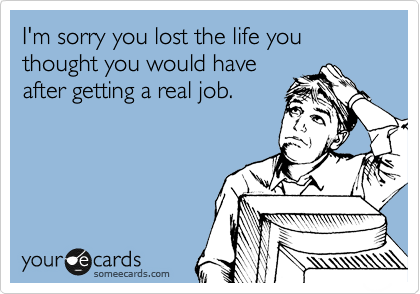 I'm sorry you lost the life you thought you would have after getting a real job.