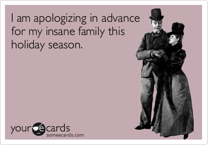 I am apologizing in advance for my insane family this holiday season.