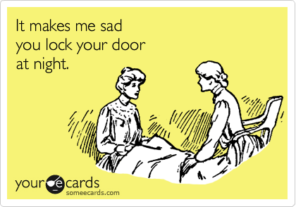 It makes me sad you lock your door at night.