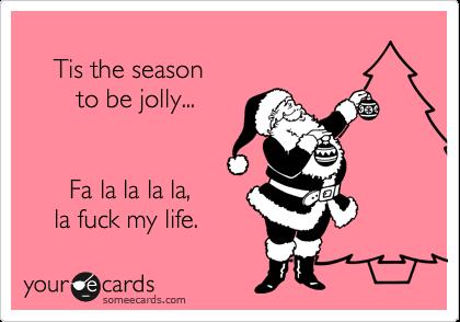 Tis The Season To Be Jolly... Fa La La La La, La Fuck My Life ...