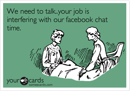 We need to talk..your job is interfering with our facebook chat time.