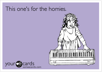 This one's for the homies.