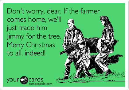 Don't worry, dear. If the farmer comes home, we'll just trade him  Jimmy for the tree. Merry Christmas to all, indeed!