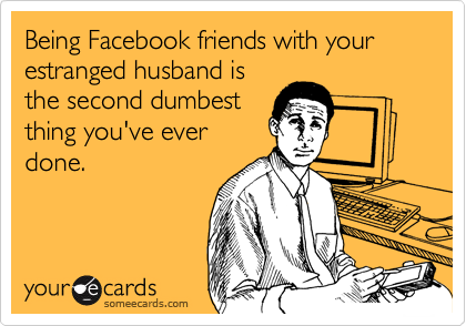 Being Facebook friends with your estranged husband is the second dumbest thing you've ever done.