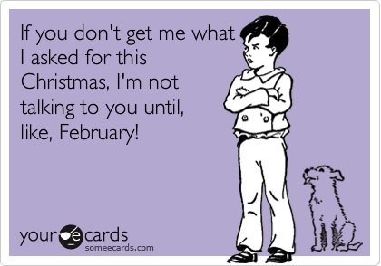 If you don't get me what I asked for this Christmas, I'm not talking to you until, like, February!
