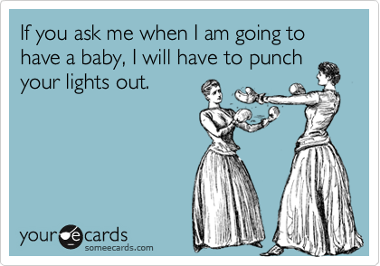 If you ask me when I am going to have a baby, I will have to punch your lights out.