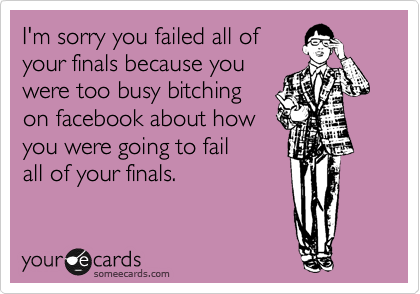 I'm sorry you failed all of your finals because you were too busy bitching on facebook about how you were going to fail all of your finals.