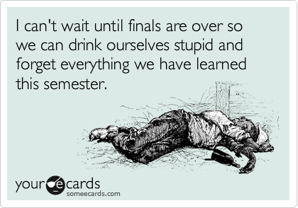 I can't wait until finals are over so we can drink ourselves stupid and forget everything we have learned this semester.