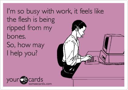 I'm so busy with work, it feels like the flesh is being ripped from my bones.  So, how may I help you?