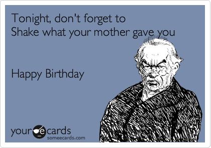 Tonight, don't forget to  Shake what your mother gave you   Happy Birthday