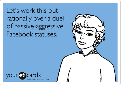 Let's work this out  rationally over a duel of passive-aggressive Facebook statuses.