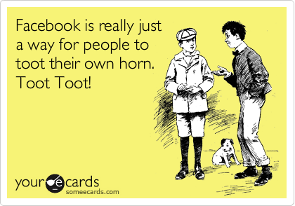 Facebook is really just a way for people to toot their own horn. Toot Toot!