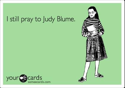 I still pray to Judy Blume.